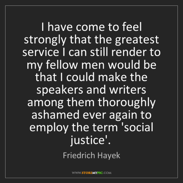 Friedrich Hayek: I have come to feel strongly that the greatest service...