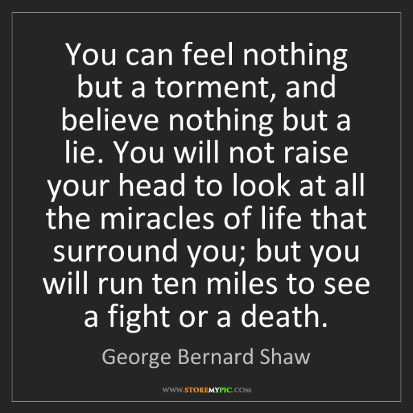 George Bernard Shaw: You can feel nothing but a torment, and believe nothing...
