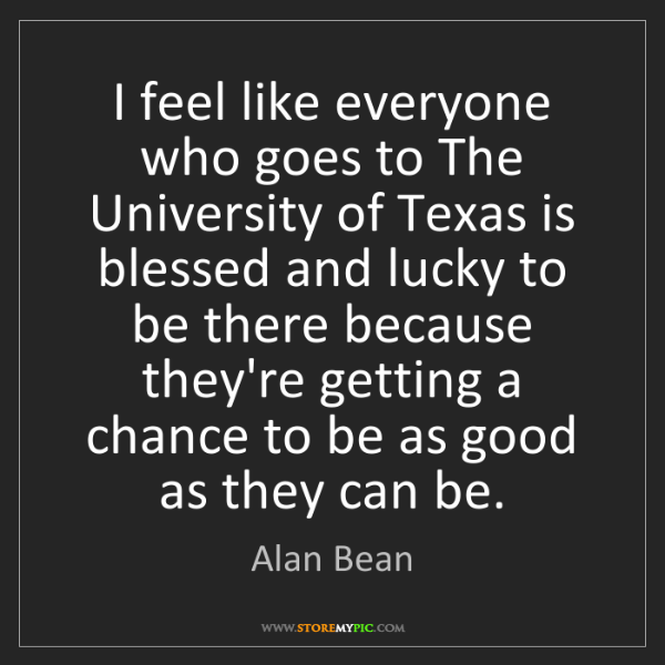 Alan Bean: I feel like everyone who goes to The University of Texas...