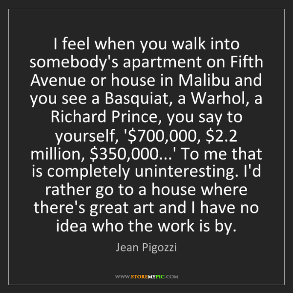 Jean Pigozzi: I feel when you walk into somebody's apartment on Fifth...