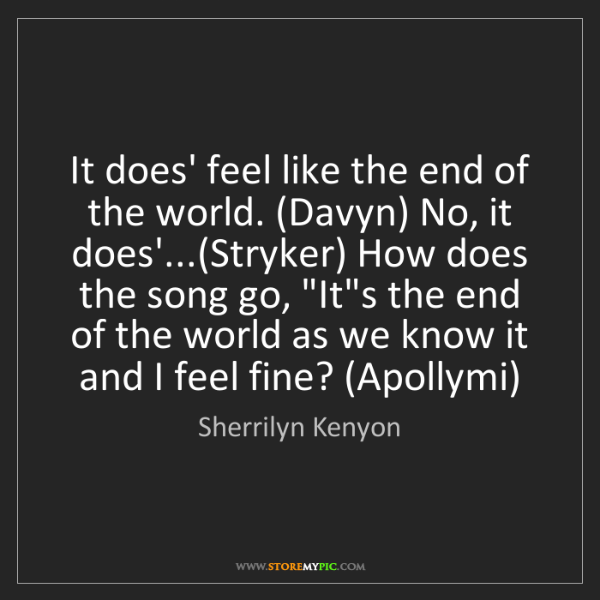 Sherrilyn Kenyon: It does' feel like the end of the world. (Davyn) No,...