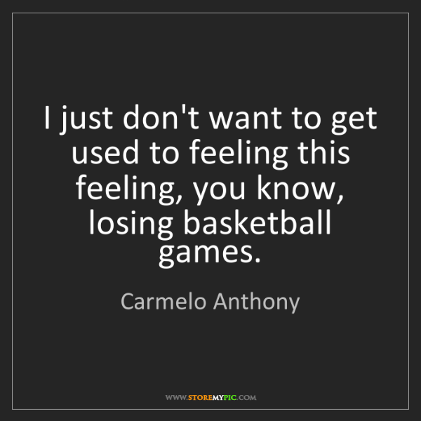 Carmelo Anthony: I just don't want to get used to feeling this feeling,...