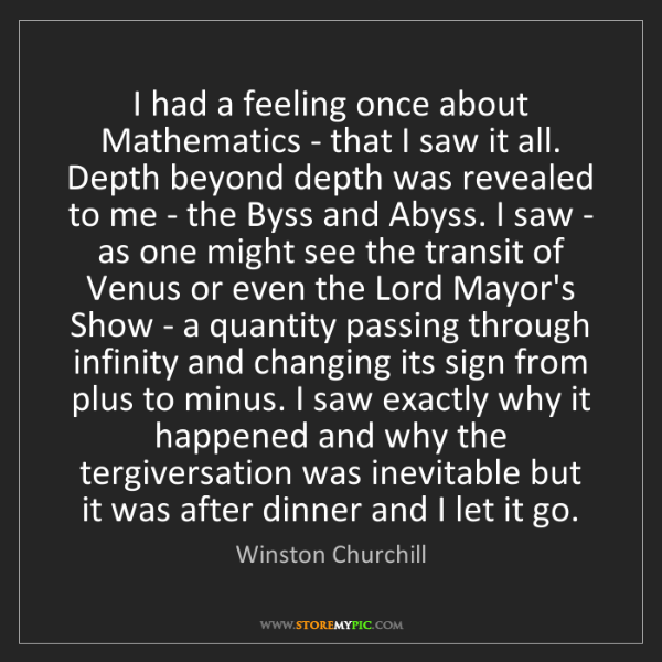 Winston Churchill: I had a feeling once about Mathematics - that I saw it...