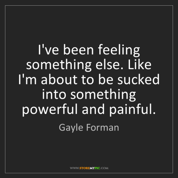 Gayle Forman: I've been feeling something else. Like I'm about to be...