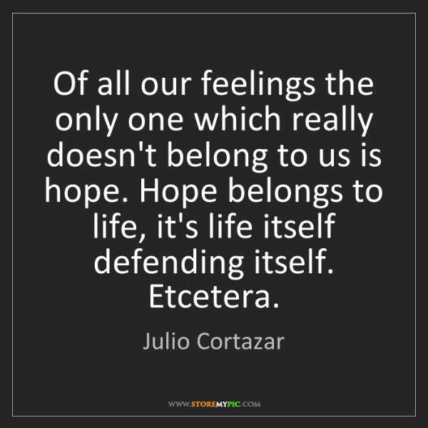 Julio Cortazar: Of all our feelings the only one which really doesn't...