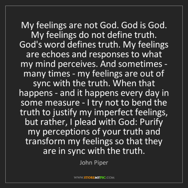 John Piper: My feelings are not God. God is God. My feelings do not...