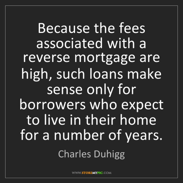 Charles Duhigg: Because the fees associated with a reverse mortgage are...