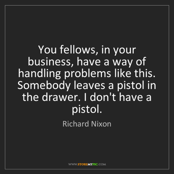 Richard Nixon: You fellows, in your business, have a way of handling...