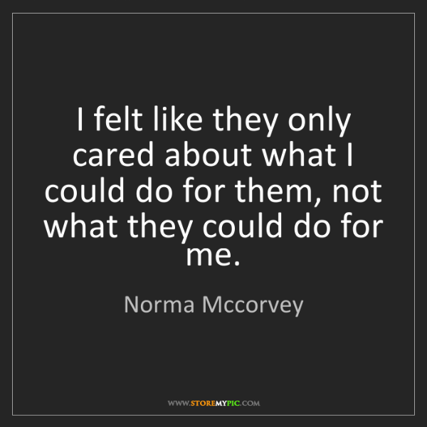 Norma Mccorvey: I felt like they only cared about what I could do for...