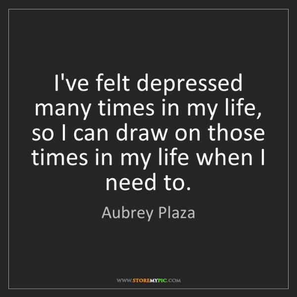 Aubrey Plaza: I've felt depressed many times in my life, so I can draw...