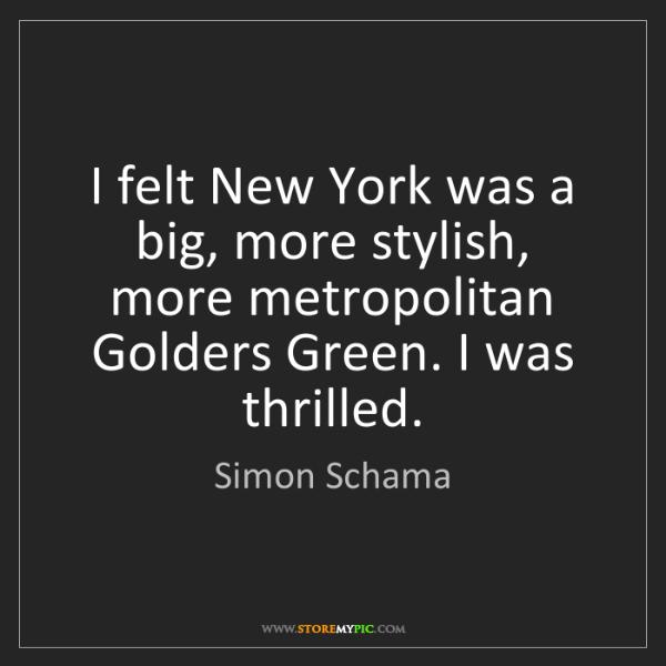 Simon Schama: I felt New York was a big, more stylish, more metropolitan...
