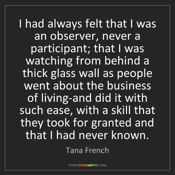 Tana French: I had always felt that I was an observer, never a participant;...