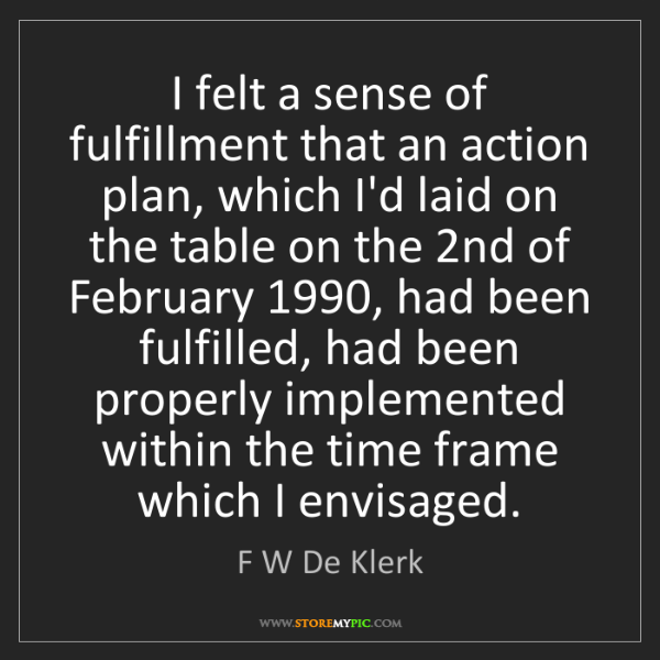 F W De Klerk: I felt a sense of fulfillment that an action plan, which...
