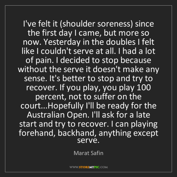 Marat Safin: I've felt it (shoulder soreness) since the first day...