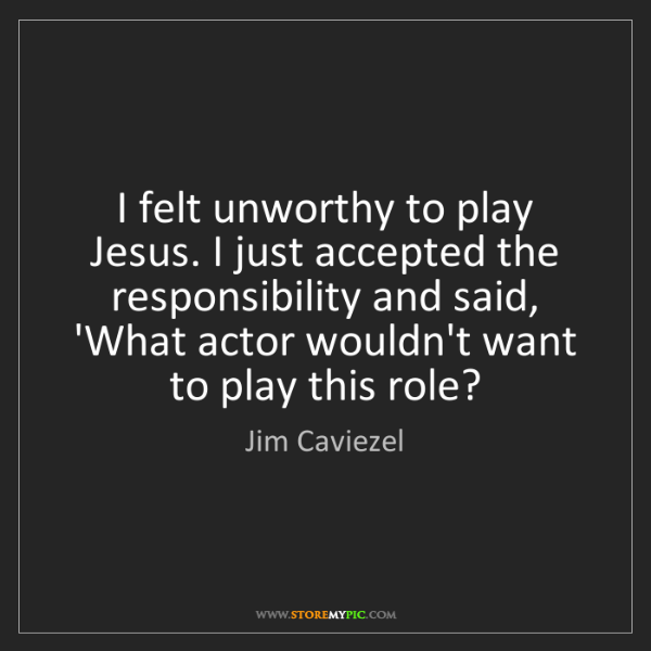 Jim Caviezel: I felt unworthy to play Jesus. I just accepted the responsibility...