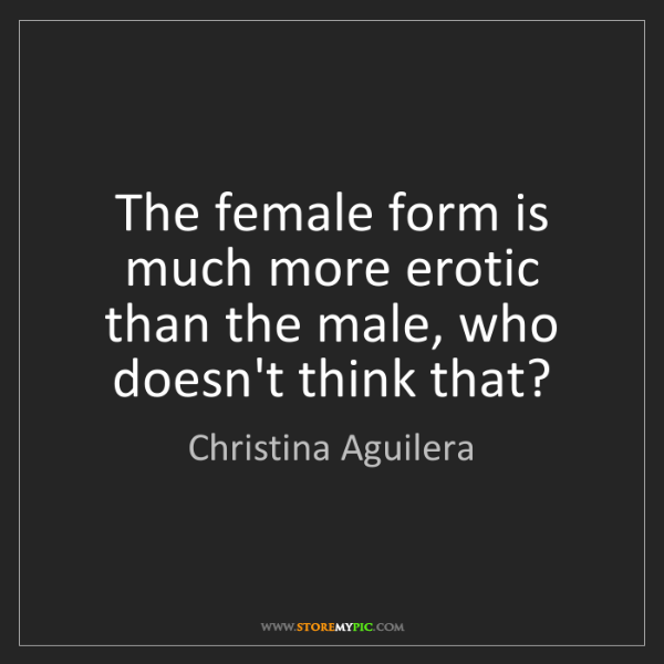 Christina Aguilera: The female form is much more erotic than the male, who...