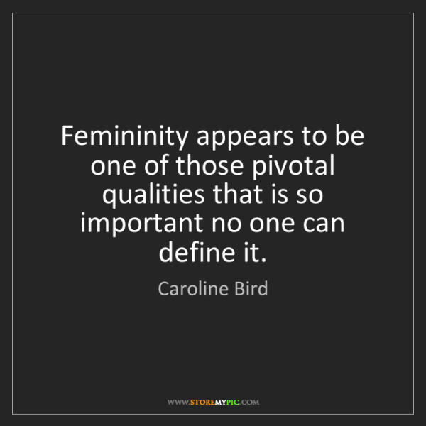 Caroline Bird: Femininity appears to be one of those pivotal qualities...