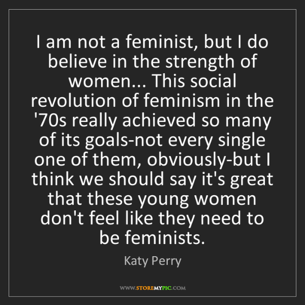 Katy Perry: I am not a feminist, but I do believe in the strength...