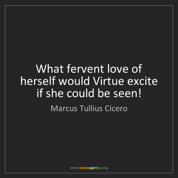Marcus Tullius Cicero: What fervent love of herself would Virtue excite if she...