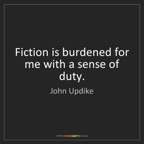 John Updike: Fiction is burdened for me with a sense of duty.