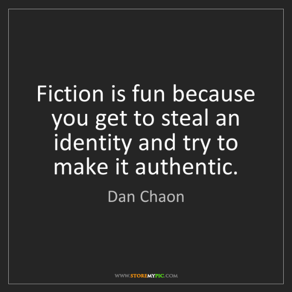 Dan Chaon: Fiction is fun because you get to steal an identity and...