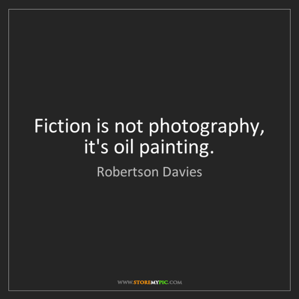 Robertson Davies: Fiction is not photography, it's oil painting.