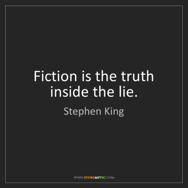 Stephen King: Fiction is the truth inside the lie.