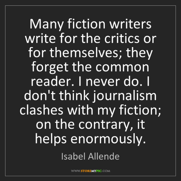Isabel Allende: Many fiction writers write for the critics or for themselves;...