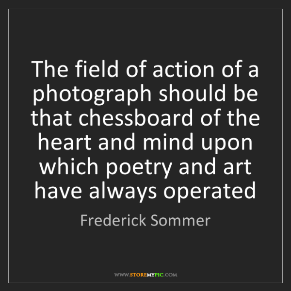 Frederick Sommer: The field of action of a photograph should be that chessboard...