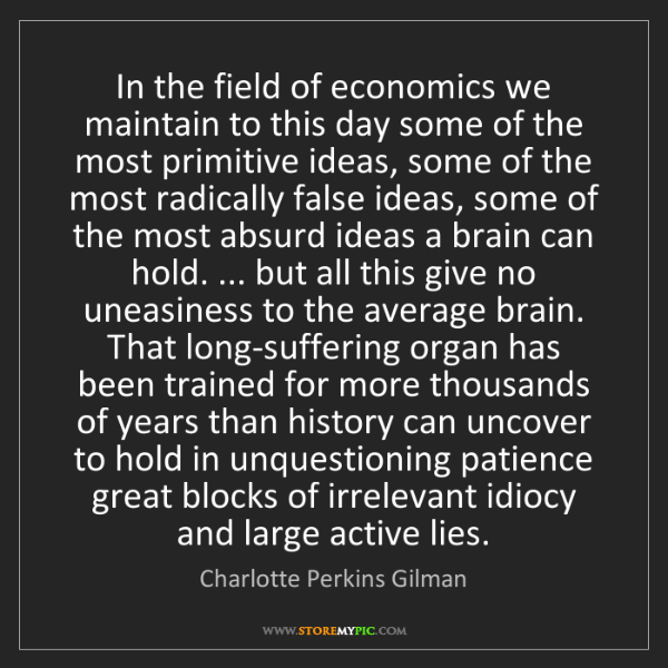Charlotte Perkins Gilman: In the field of economics we maintain to this day some...