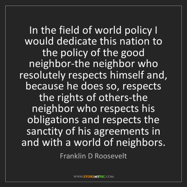 Franklin D Roosevelt: In the field of world policy I would dedicate this nation...