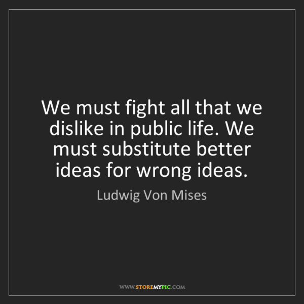 Ludwig Von Mises: We must fight all that we dislike in public life. We...