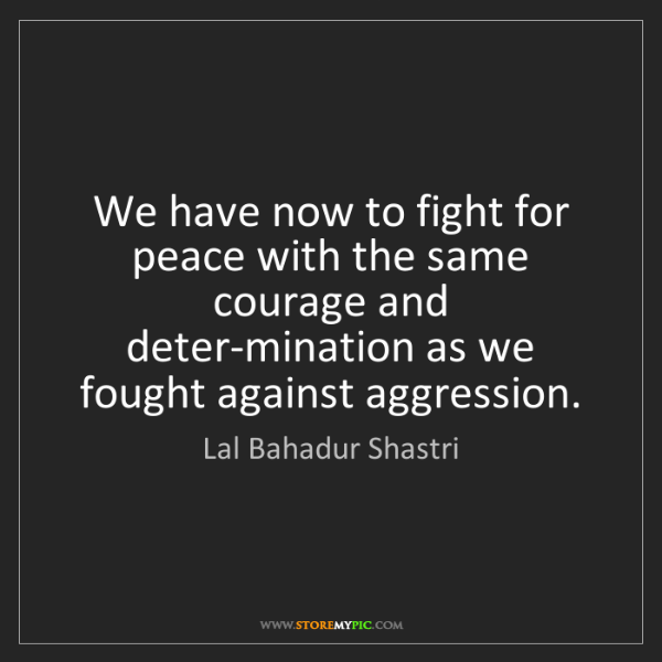 Lal Bahadur Shastri: We have now to fight for peace with the same courage...