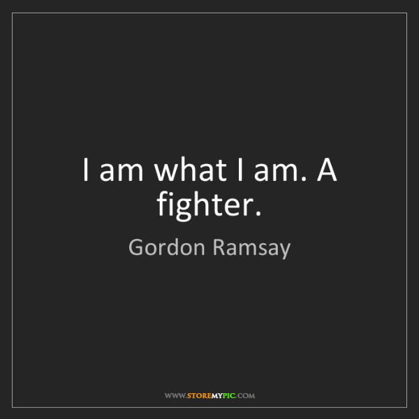 Gordon Ramsay: I am what I am. A fighter.