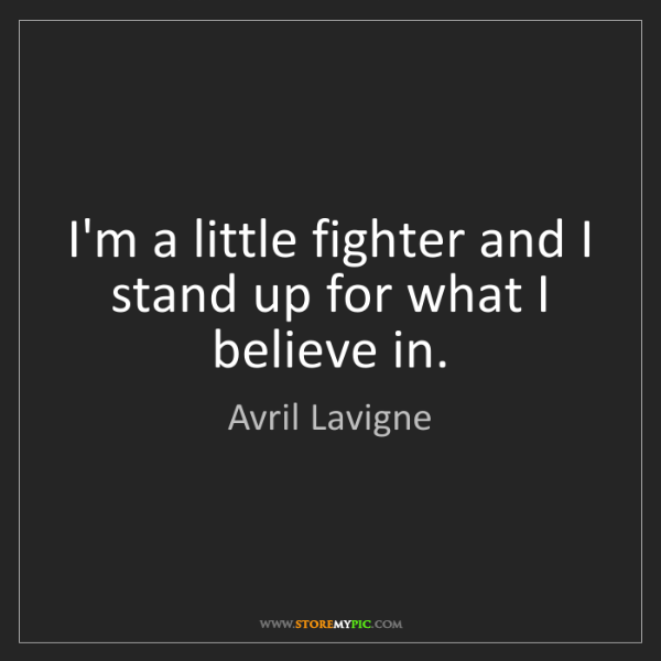 Avril Lavigne: I'm a little fighter and I stand up for what I believe...