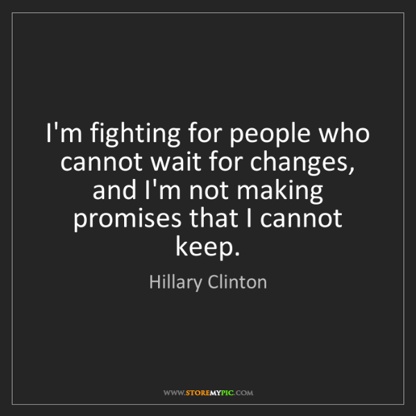 Hillary Clinton: I'm fighting for people who cannot wait for changes,...