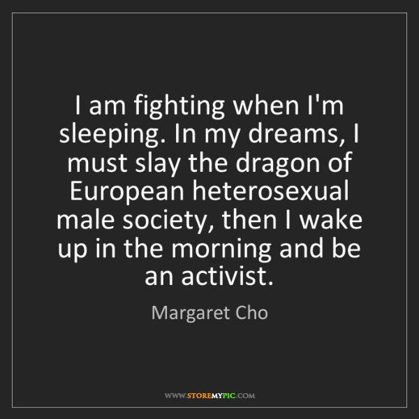 Margaret Cho: I am fighting when I'm sleeping. In my dreams, I must...