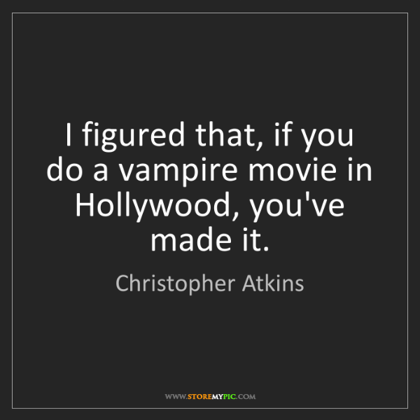 Christopher Atkins: I figured that, if you do a vampire movie in Hollywood,...