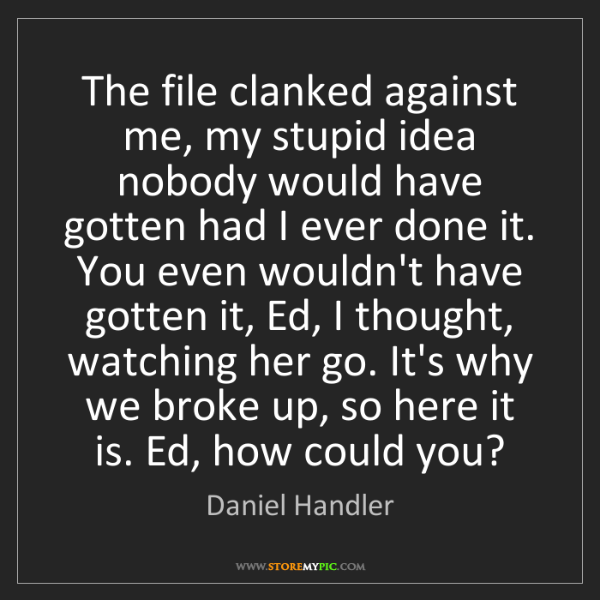 Daniel Handler: The file clanked against me, my stupid idea nobody would...
