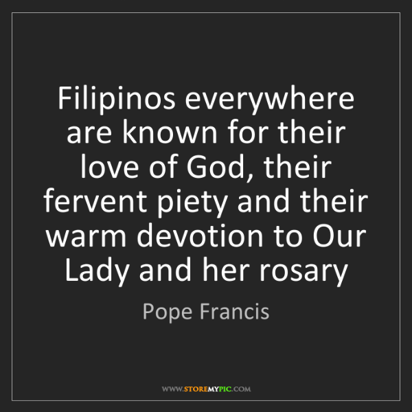 Pope Francis: Filipinos everywhere are known for their love of God,...
