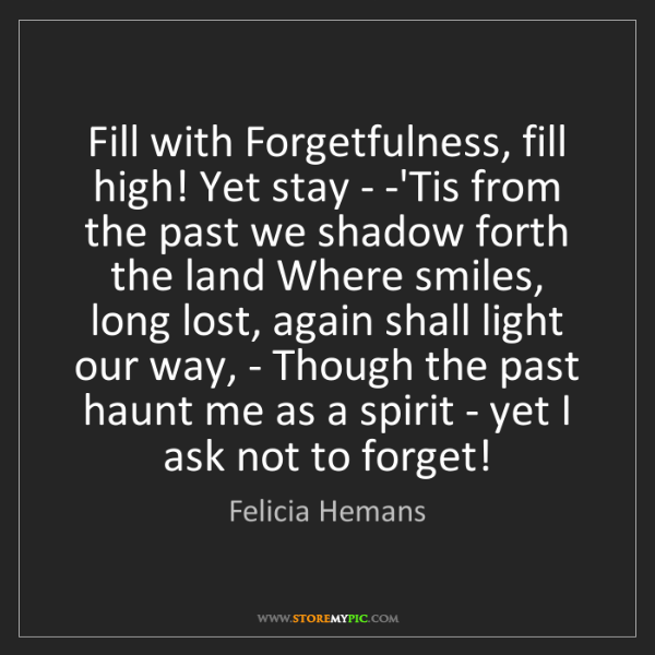 Felicia Hemans: Fill with Forgetfulness, fill high! Yet stay - -'Tis...