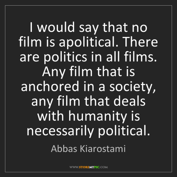 Abbas Kiarostami: I would say that no film is apolitical. There are politics...