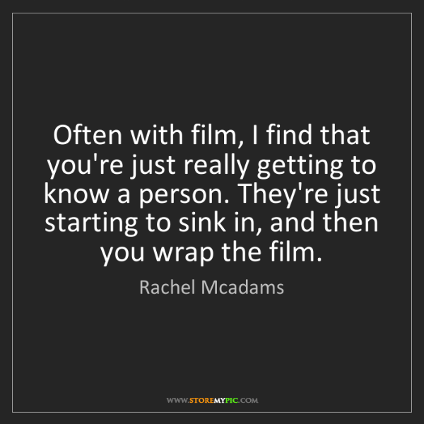Rachel Mcadams: Often with film, I find that you're just really getting...
