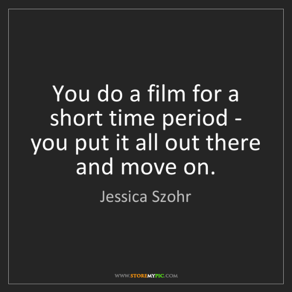 Jessica Szohr: You do a film for a short time period - you put it all...