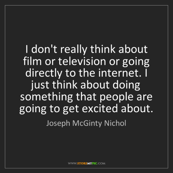 Joseph McGinty Nichol: I don't really think about film or television or going...