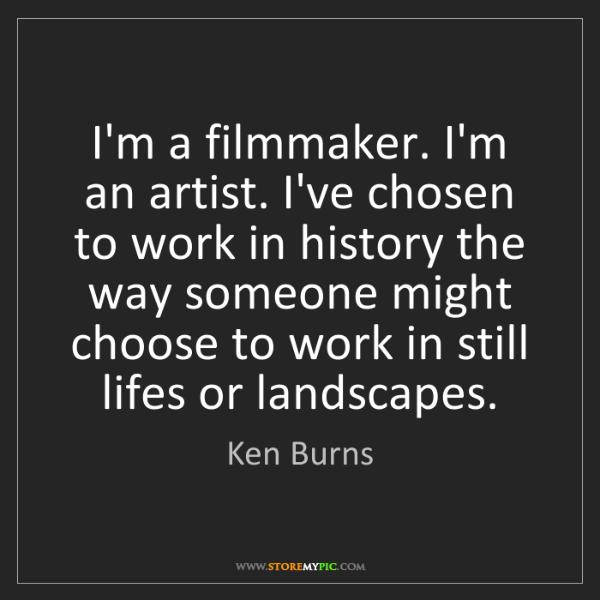 Ken Burns: I'm a filmmaker. I'm an artist. I've chosen to work in...
