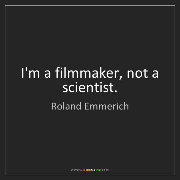 Roland Emmerich: I'm a filmmaker, not a scientist.