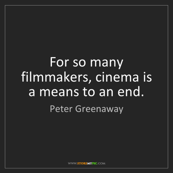 Peter Greenaway: For so many filmmakers, cinema is a means to an end.