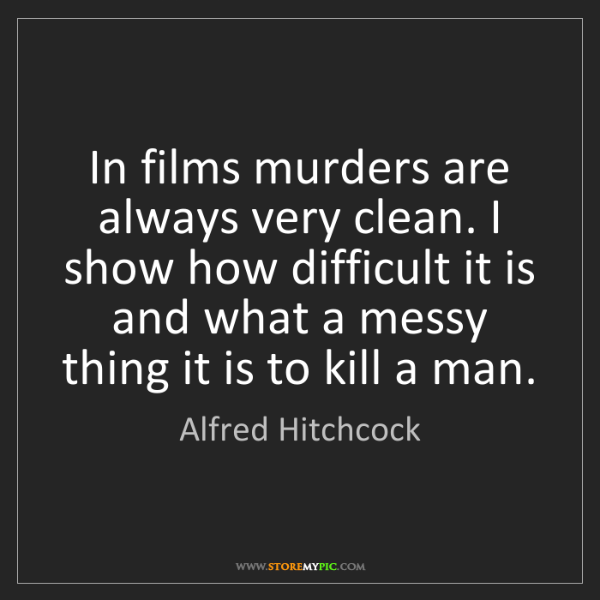 Alfred Hitchcock: In films murders are always very clean. I show how difficult...