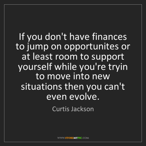Curtis Jackson: If you don't have finances to jump on opportunites or...